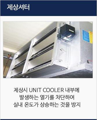 재상셔터 : 재상시 UNIT COOLER 내부에  발생하는 열기를 차단하여 실내 온도가 상승하는 것을 방지